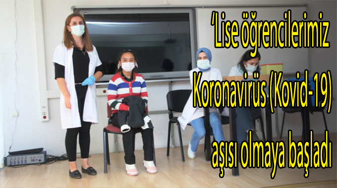 Lise öğrencilerimiz Koronavirüs (Kovid-19) aşısı olmaya başladı