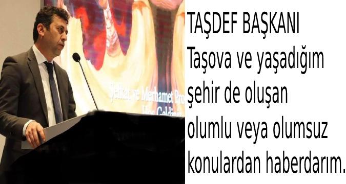 TAŞDEF BAŞKANI Taşova ve yaşadığım  şehir de oluşan  olumlu veya olumsuz  konulardan haberdarım.