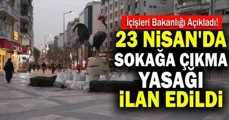 23 Nisan ve Hafta Sonu Sokağa Çıkma Yasağı Uygulanacak