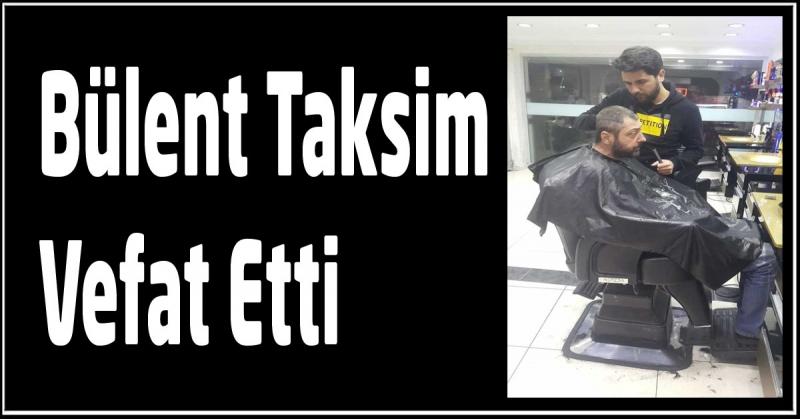 Bülent Taksim Vefat Etti