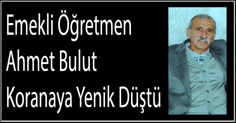 Emekli Öğretmen Ahmet Bulut Koranaya Yenik Düştü