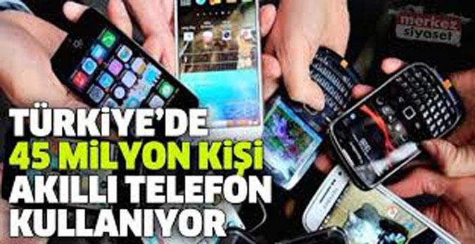 TÜRKİYE'DE 45 MİLYON KİŞİ AKILLI TELEFON KULLANIYOR