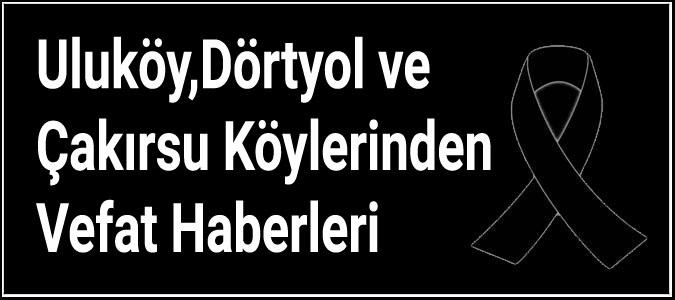 Uluköy,Dörtyol ve Çakırsu Köylerinden Vefat Haberleri