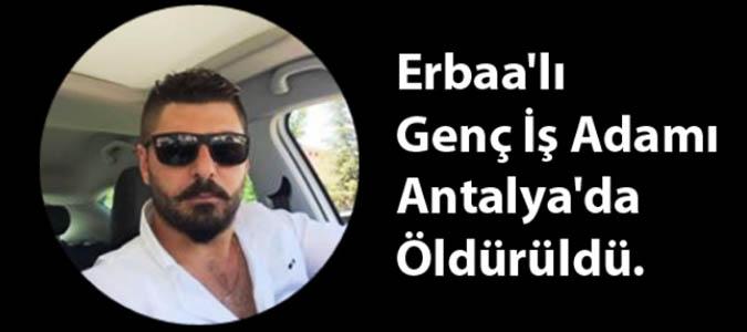 Erbaa'lı Genç İş Adamı Antalya'da Öldürüldü